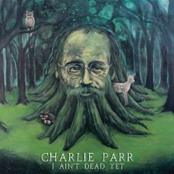 Charlie Parr – I Ain't Dead Yet