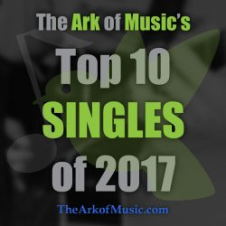 The Ark of Music's TOP 10 SINGLES of 2017!